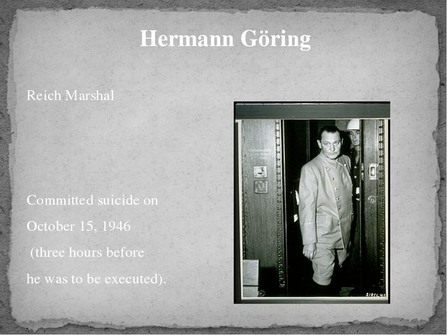 Hermann Göring Reich Marshal Committed suicide on October 15, 1946 (three ho...
