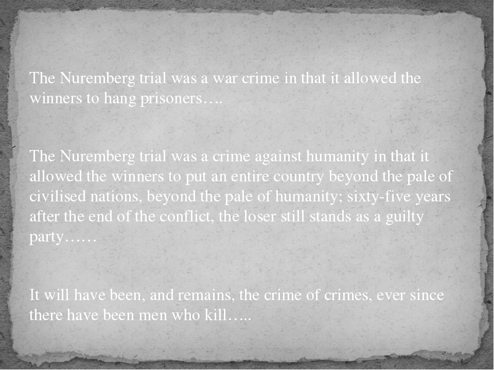 The Nuremberg trial was a war crime in that it allowed the winners to hang p...
