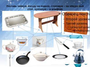 Поставь чайную посуду на поднос, столовую – на обеденный стол, кухонную – в ш