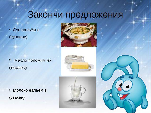 Закончи предложения Суп нальём в (супницу) Масло положим на (тарелку) Молоко...