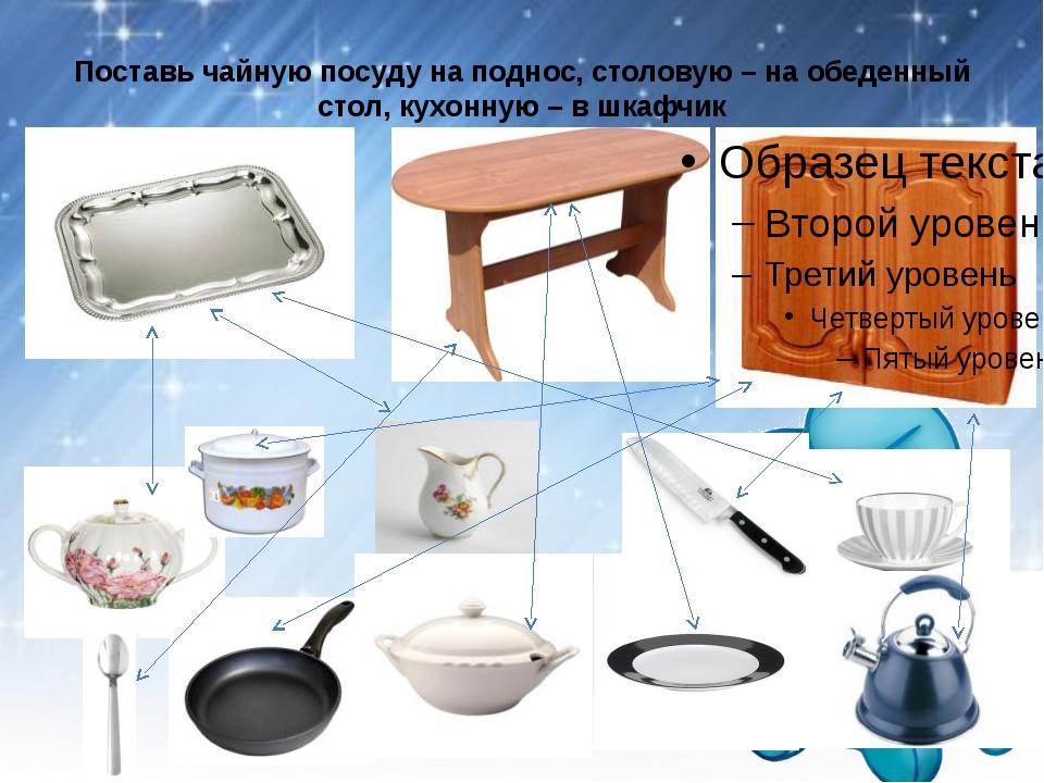 Поставь чайную посуду на поднос, столовую – на обеденный стол, кухонную – в ш...