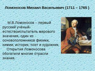 Ломоносов Михаил Васильевич (1711 – 1765 ) М.В.Ломоносов – первый русский учё