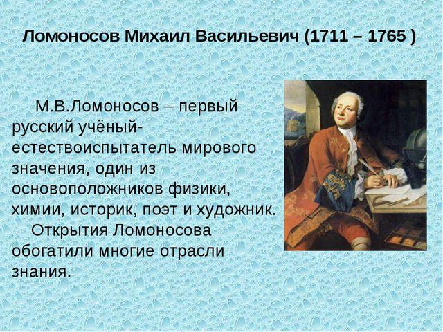 Ломоносов Михаил Васильевич (1711 – 1765 ) М.В.Ломоносов – первый русский учё...
