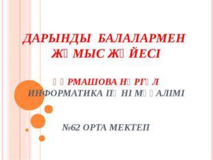 ДАРЫНДЫ БАЛАЛАРМЕН ЖҰМЫС ЖҮЙЕСІ ҚҰРМАШОВА НҰРГҮЛ ИНФОРМАТИКА ПӘНІ МҰҒАЛІМІ №6
