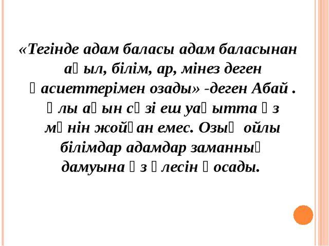 «Тегінде адам баласы адам баласынан ақыл, білім, ар, мінез деген қасиеттеріме...