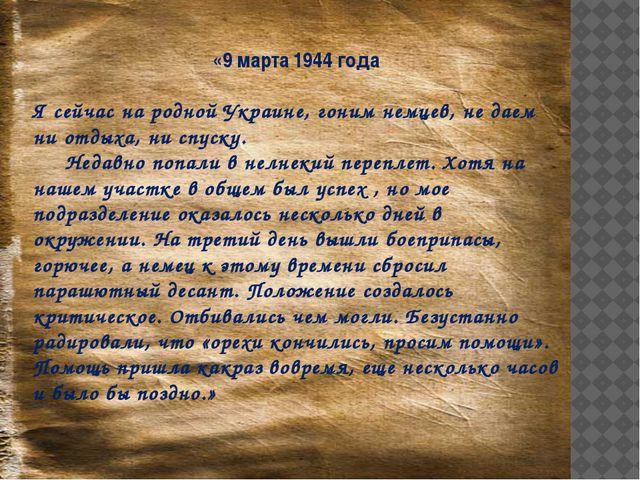 «9 марта 1944 года Я сейчас на родной Украине, гоним немцев, не даем ни отдых...