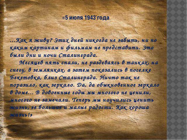 «5 июля 1943 года ...Как я живу? Этих дней никогда не забыть, ни по каким кар...