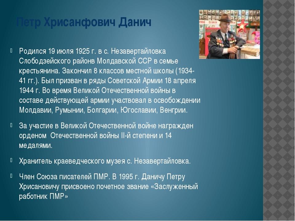 Петр Хрисанфович Данич Родился 19 июля 1925 г. в с. Незавертайловка Слободзей...