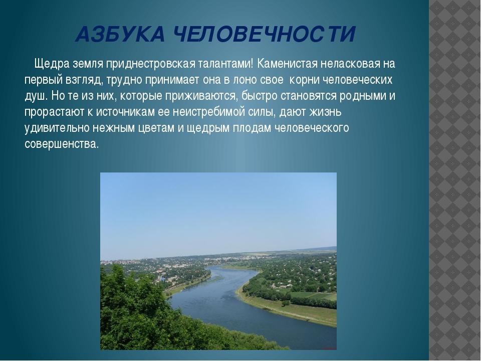 АЗБУКА ЧЕЛОВЕЧНОСТИ Щедра земля приднестровская талантами! Каменистая неласко...