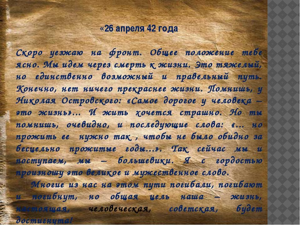 «26 апреля 42 года Скоро уезжаю на фронт. Общее положение тебе ясно. Мы идем...