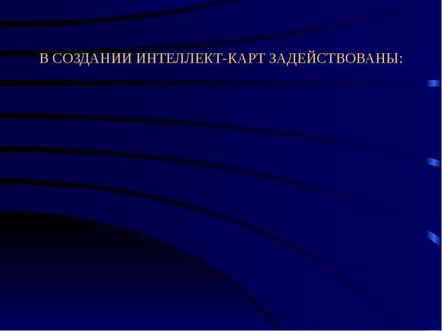 В СОЗДАНИИ ИНТЕЛЛЕКТ-КАРТ ЗАДЕЙСТВОВАНЫ: