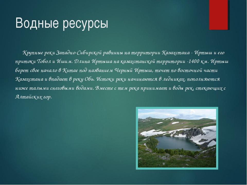 Водные ресурсы Крупные реки Западно-Сибирской равнины на территории Казахстан...