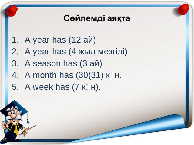 A year has (12 ай) A year has (4 жыл мезгілі) A season has (3 ай) A month has...