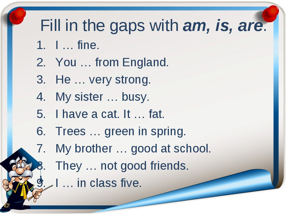 Fill in the gaps with am, is, are. I … fine.			 You … from England.	 He … ve...