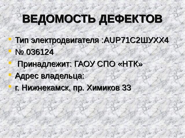 ВЕДОМОСТЬ ДЕФЕКТОВ Тип электродвигателя :AUP71С2ШУХХ4 № 036124 Принадлежит: Г...