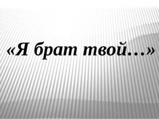 «Я брат твой…»