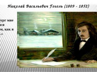 Николай Васильевич Гоголь (1809 - 1852) «Петербург мне показался не таким, ка