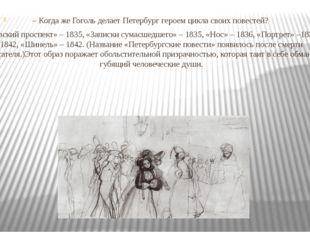 – Когда же Гоголь делает Петербург героем цикла своих повестей? «Невский прос