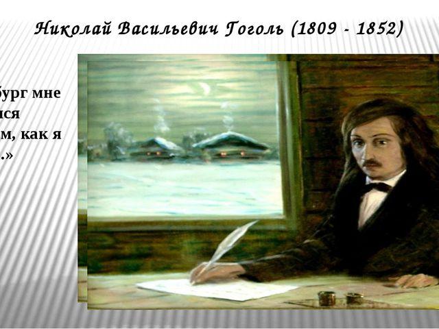Николай Васильевич Гоголь (1809 - 1852) «Петербург мне показался не таким, ка...