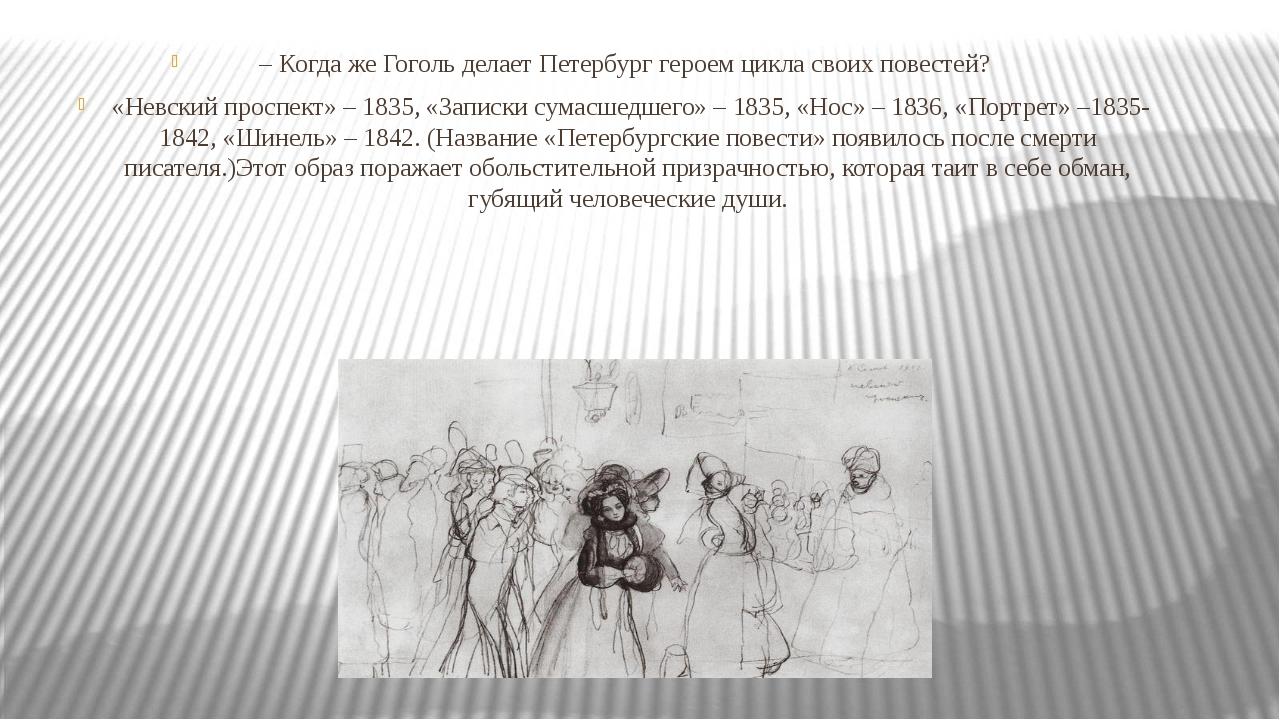– Когда же Гоголь делает Петербург героем цикла своих повестей? «Невский прос...
