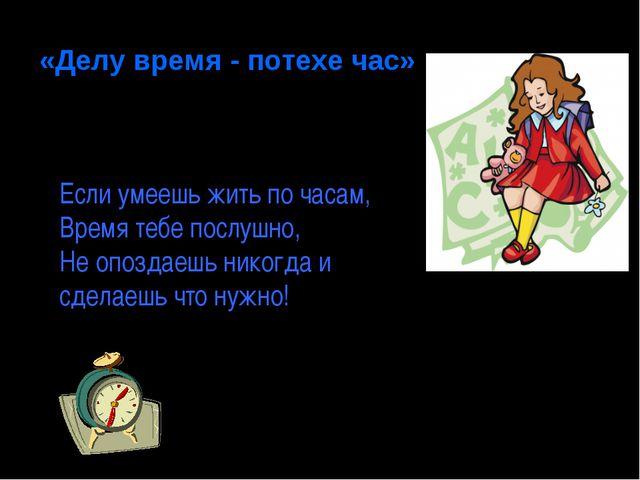 «Делу время - потехе час» Составить свой режим дня Если умеешь жить по часам,...
