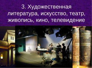 3. Художественная литература, искусство, театр, живопись, кино, телевидение