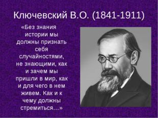 Ключевский В.О. (1841-1911) «Без знания истории мы должны признать себя случа