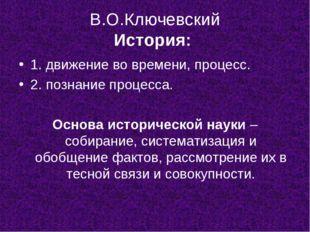 В.О.Ключевский История: 1. движение во времени, процесс. 2. познание процесса