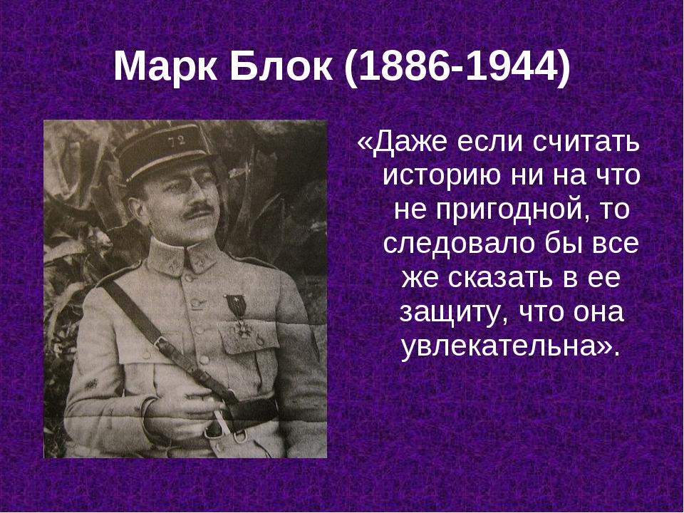 Марк Блок (1886-1944) «Даже если считать историю ни на что не пригодной, то с...