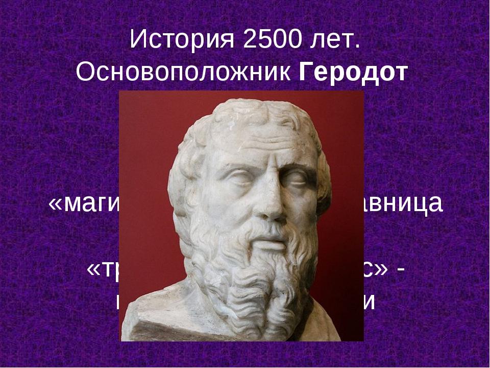 История 2500 лет. Основоположник Геродот (5 в. до н.э.) «магистра витаэ» - на...