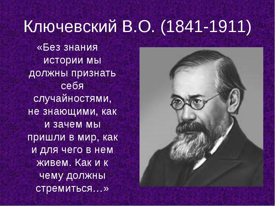 Ключевский В.О. (1841-1911) «Без знания истории мы должны признать себя случа...