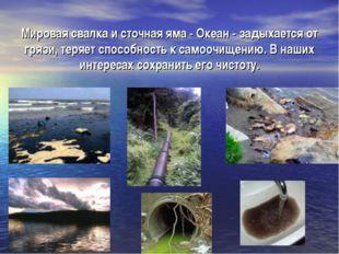 Мировая свалка и сточная яма - Океан - задыхается от грязи, теряет способност