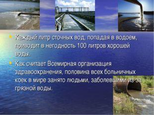 Каждый литр сточных вод, попадая в водоем, приводит в негодность 100 литров х