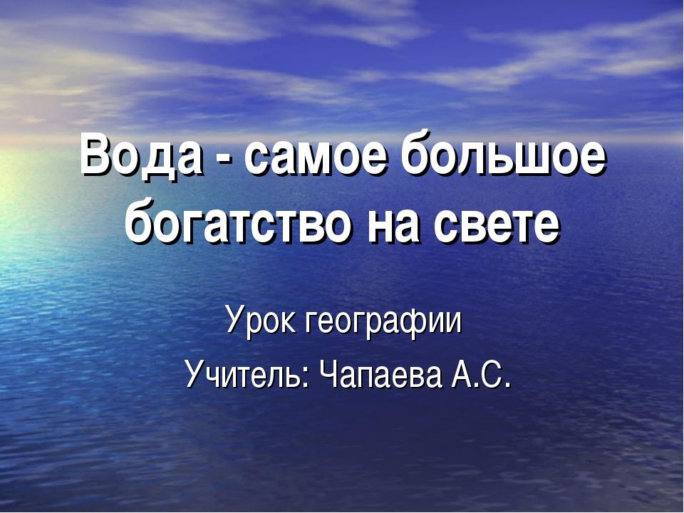Вода - самое большое богатство на свете Урок географии Учитель: Чапаева А.С.