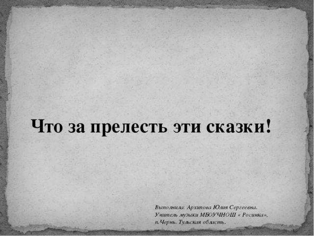 Что за прелесть эти сказки! Выполнила: Архипова Юлия Сергеевна. Учитель музык...