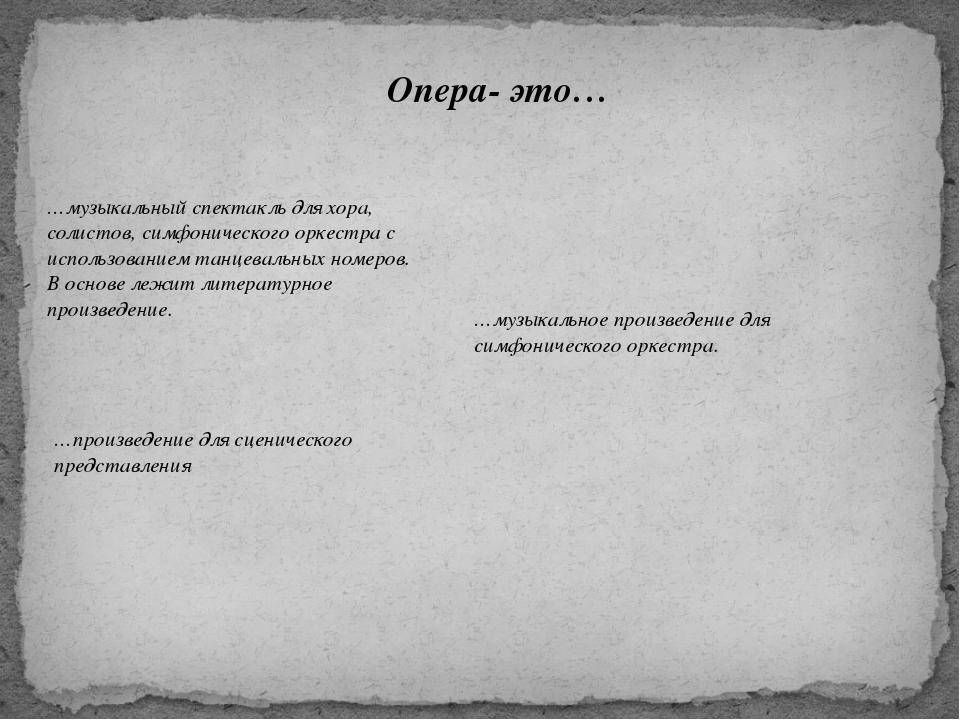 Опера- это… …музыкальный спектакль для хора, солистов, симфонического оркестр...