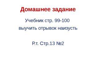 Домашнее задание Учебник стр. 99-100 выучить отрывок наизусть Р.т. Стр.13 №2