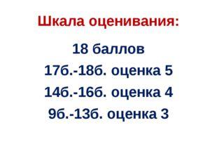 Шкала оценивания: 18 баллов 17б.-18б. оценка 5 14б.-16б. оценка 4 9б.-13б. оц