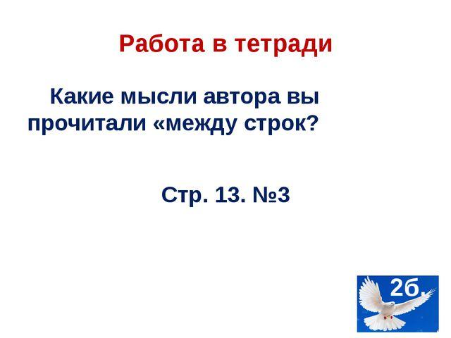 Работа в тетради Какие мысли автора вы прочитали «между строк? Стр. 13. №3 2б.
