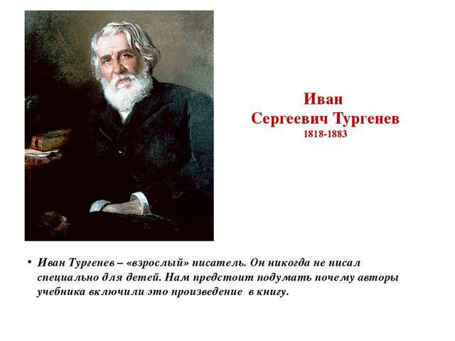 Иван Сергеевич Тургенев 1818-1883 Иван Тургенев – «взрослый» писатель. Он ник...