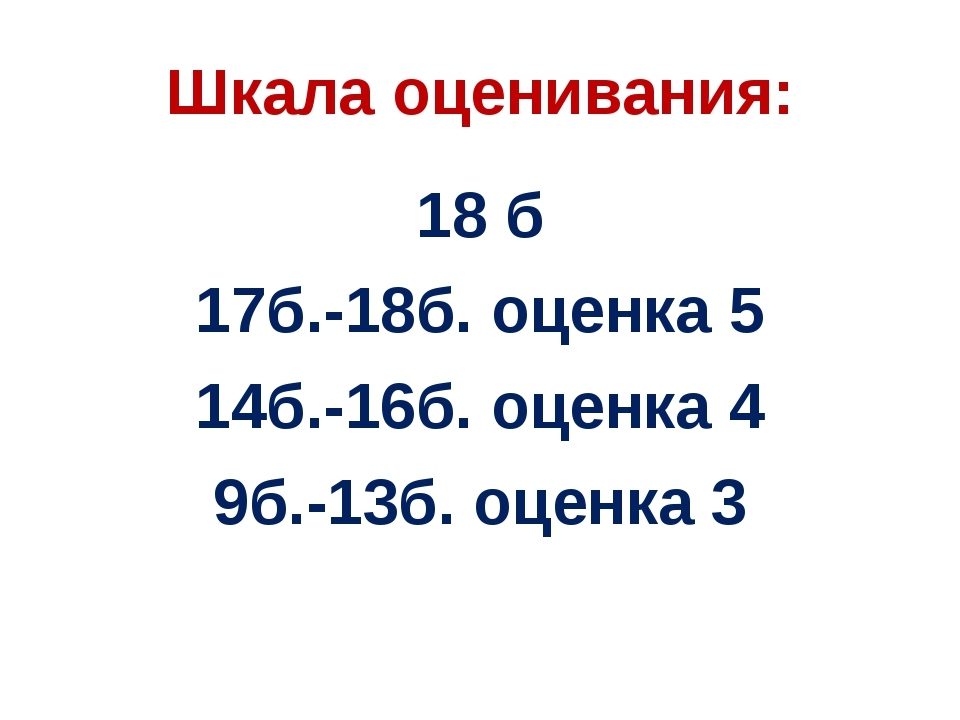 Шкала оценивания: 18 б 17б.-18б. оценка 5 14б.-16б. оценка 4 9б.-13б. оценка 3