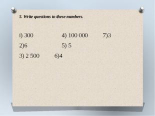 5. Write questions to these numbers. I) 300 4) 100 000 7)3 2)6 5) 5 3) 2 500