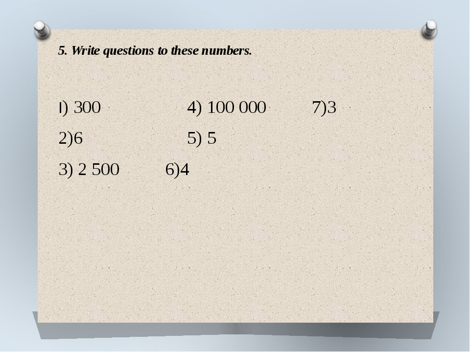 5. Write questions to these numbers. I) 300	 4) 100 000 7)3 2)6 5) 5 3) 2 500...