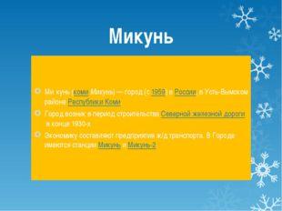 Микунь Ми́кунь(комиМикунь)— город (с1959) вРоссии, в Усть-Вымском районе