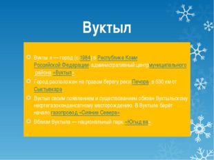 Вуктыл Вукты́л— город (с1984) вРеспублике КомиРоссийской Федерации, админ