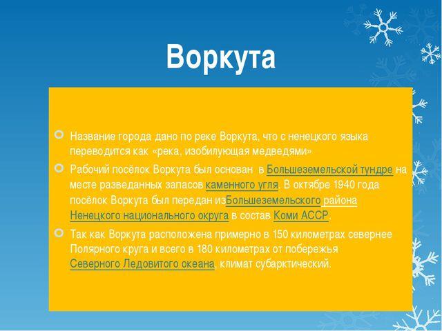 Воркута Название города дано по реке Воркута, что с ненецкого языка переводит...