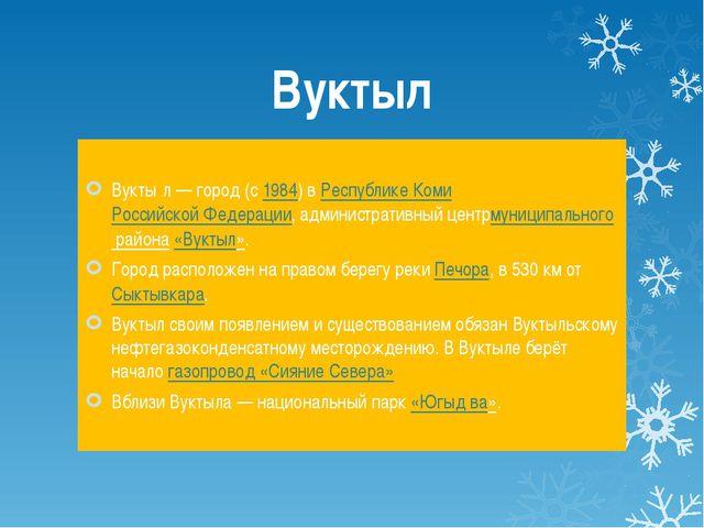 Вуктыл Вукты́л— город (с1984) вРеспублике КомиРоссийской Федерации, админ...