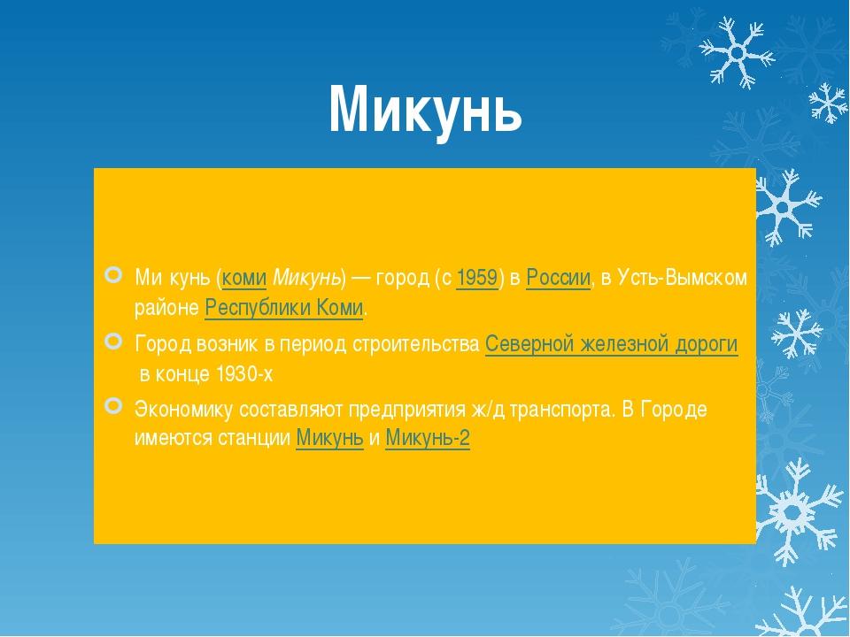 Микунь Ми́кунь(комиМикунь)— город (с1959) вРоссии, в Усть-Вымском районе...