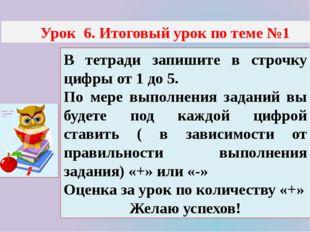 Урок 6. Итоговый урок по теме №1 В тетради запишите в строчку цифры от 1 до