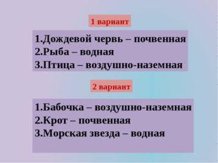 1 вариант 1.Дождевой червь – почвенная 2.Рыба – водная 3.Птица – воздушно-наз